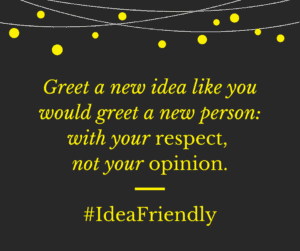 Greet a new idea like you would greet a new person: with your respect, not your opinion. #IdeaFriendly
